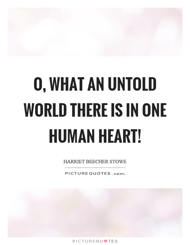 O, what an untold world there is in one human heart! Picture Quote #1