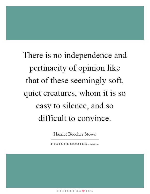 There is no independence and pertinacity of opinion like that of these seemingly soft, quiet creatures, whom it is so easy to silence, and so difficult to convince Picture Quote #1