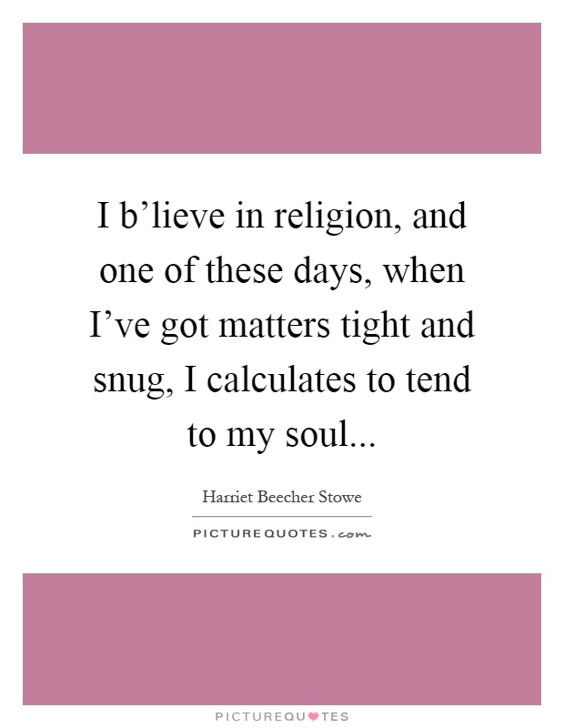 I b'lieve in religion, and one of these days, when I've got matters tight and snug, I calculates to tend to my soul Picture Quote #1