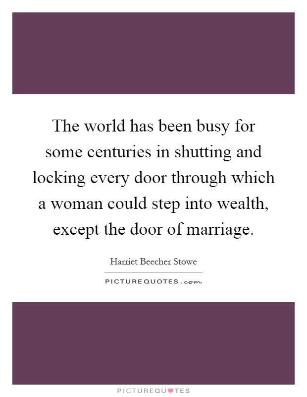 The world has been busy for some centuries in shutting and locking every door through which a woman could step into wealth, except the door of marriage Picture Quote #1
