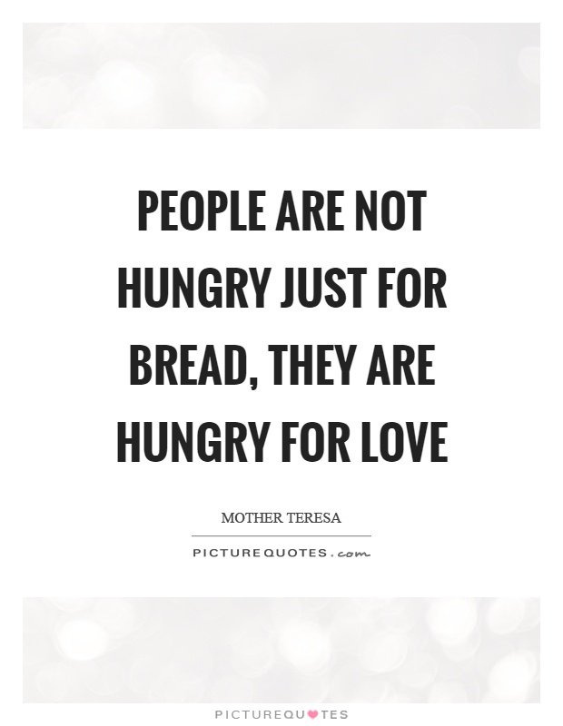 People are not hungry just for bread, they are hungry for love Picture Quote #1