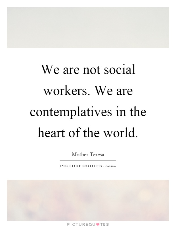 We are not social workers. We are contemplatives in the ...