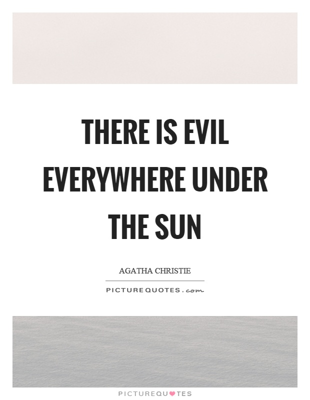 There is evil everywhere under the sun Picture Quote #1