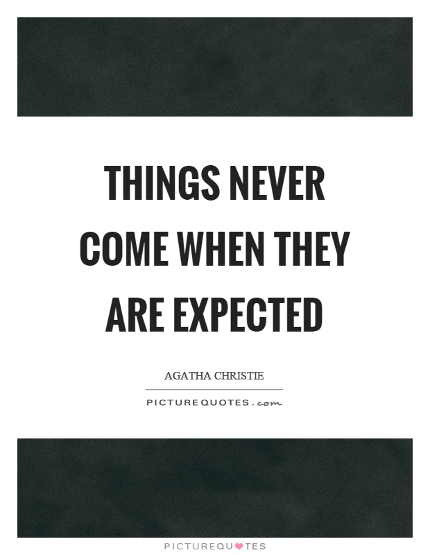 Things never come when they are expected Picture Quote #1