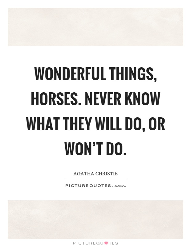 Wonderful things, horses. Never know what they will do, or won't do Picture Quote #1