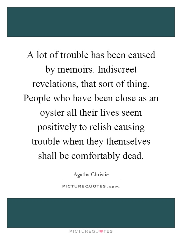 A lot of trouble has been caused by memoirs. Indiscreet revelations, that sort of thing. People who have been close as an oyster all their lives seem positively to relish causing trouble when they themselves shall be comfortably dead Picture Quote #1