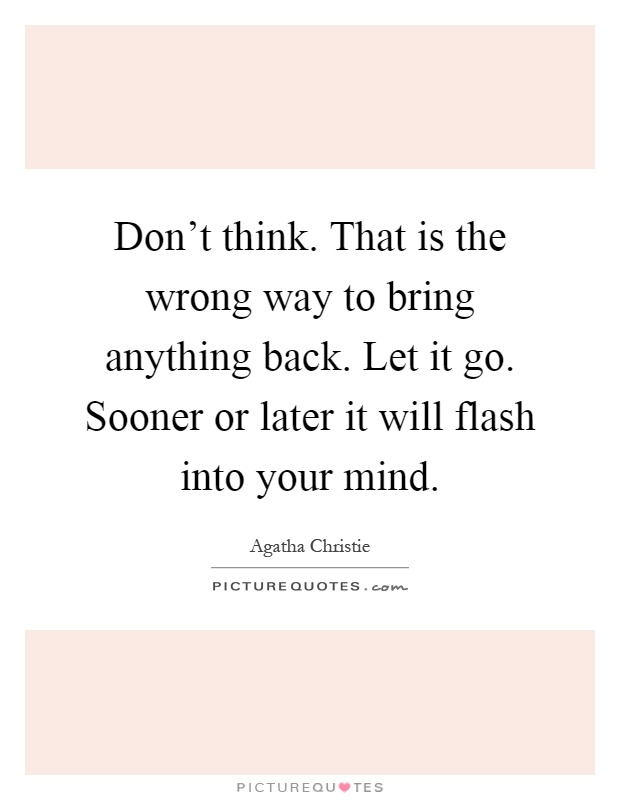 Don't think. That is the wrong way to bring anything back. Let it go. Sooner or later it will flash into your mind Picture Quote #1