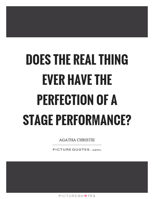 Does the real thing ever have the perfection of a stage performance? Picture Quote #1