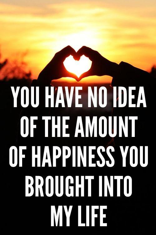 You have no idea of the amount of happiness you brought into my life Picture Quote #1