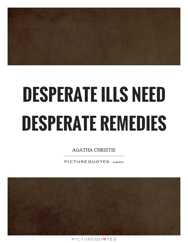 Desperate ills need desperate remedies Picture Quote #1