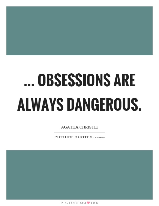 ... obsessions are always dangerous Picture Quote #1