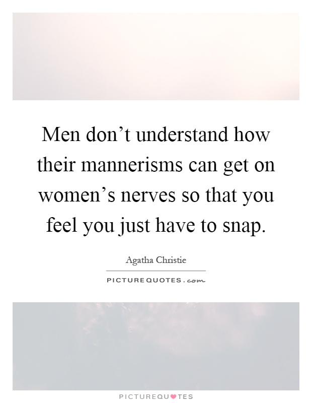 Men don't understand how their mannerisms can get on women's nerves so that you feel you just have to snap Picture Quote #1