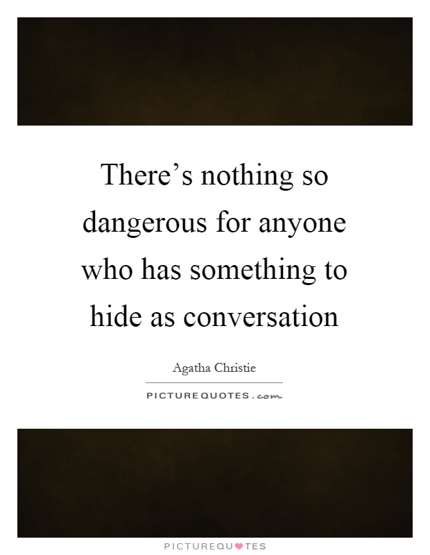 There's nothing so dangerous for anyone who has something to hide as conversation Picture Quote #1