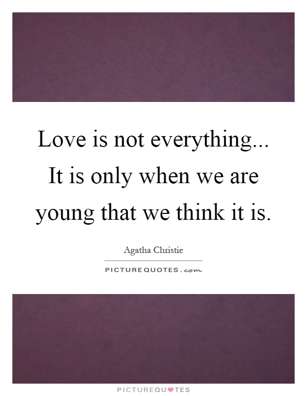 Love is not everything... It is only when we are young that we think it is Picture Quote #1