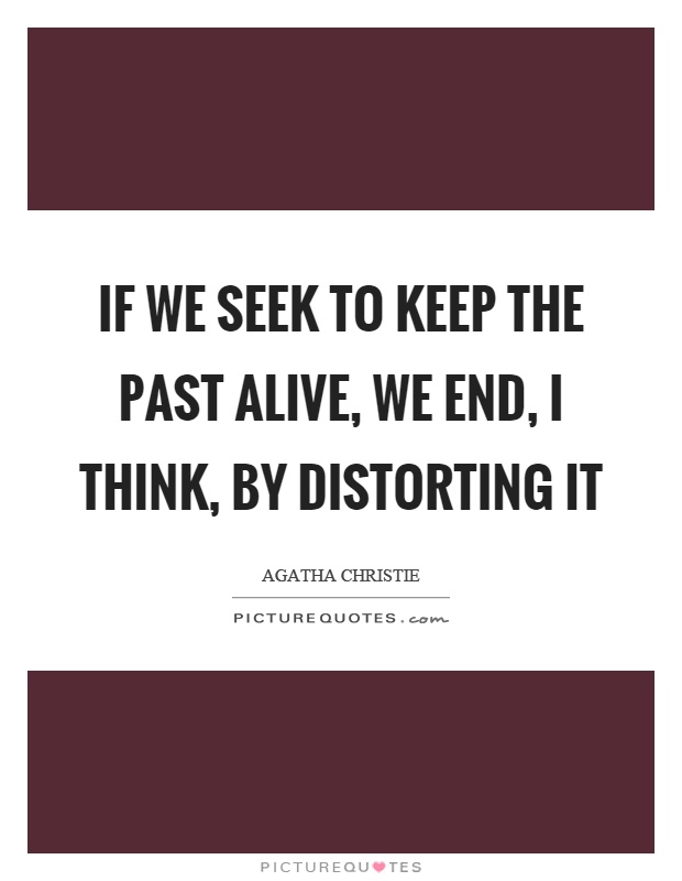 If we seek to keep the past alive, we end, I think, by distorting it Picture Quote #1