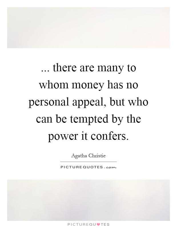 ... there are many to whom money has no personal appeal, but who can be tempted by the power it confers Picture Quote #1