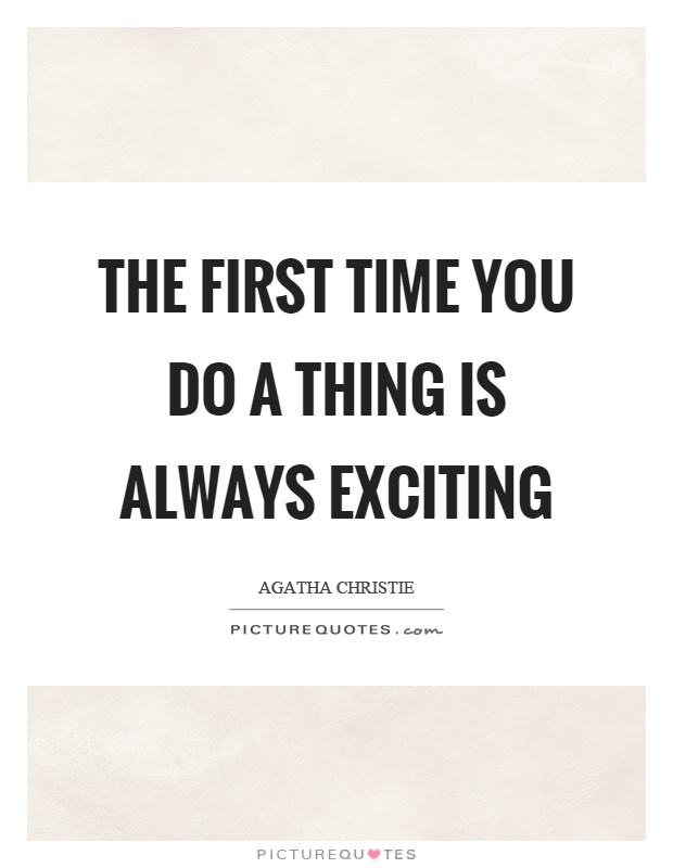 The first time you do a thing is always exciting Picture Quote #1