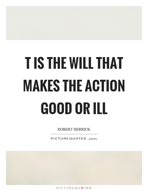 T is the will that makes the action good or ill Picture Quote #1