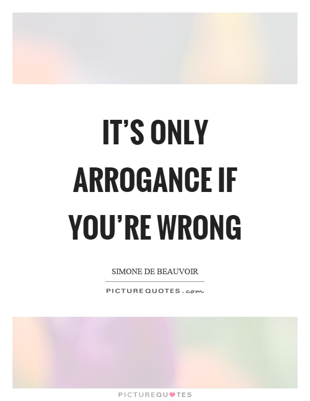 It's only arrogance if you're wrong Picture Quote #1