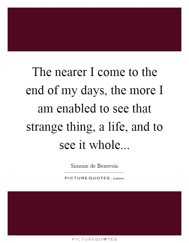 The nearer I come to the end of my days, the more I am enabled to see that strange thing, a life, and to see it whole Picture Quote #1