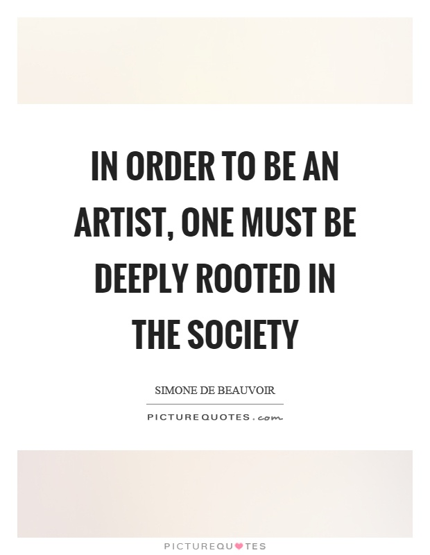 In order to be an artist, one must be deeply rooted in the society Picture Quote #1