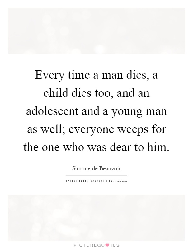 Every time a man dies, a child dies too, and an adolescent and a young man as well; everyone weeps for the one who was dear to him Picture Quote #1