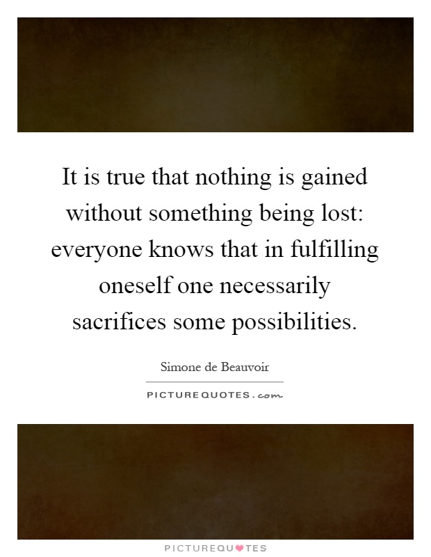 It is true that nothing is gained without something being lost: everyone knows that in fulfilling oneself one necessarily sacrifices some possibilities Picture Quote #1