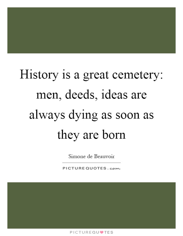History is a great cemetery: men, deeds, ideas are always dying as soon as they are born Picture Quote #1