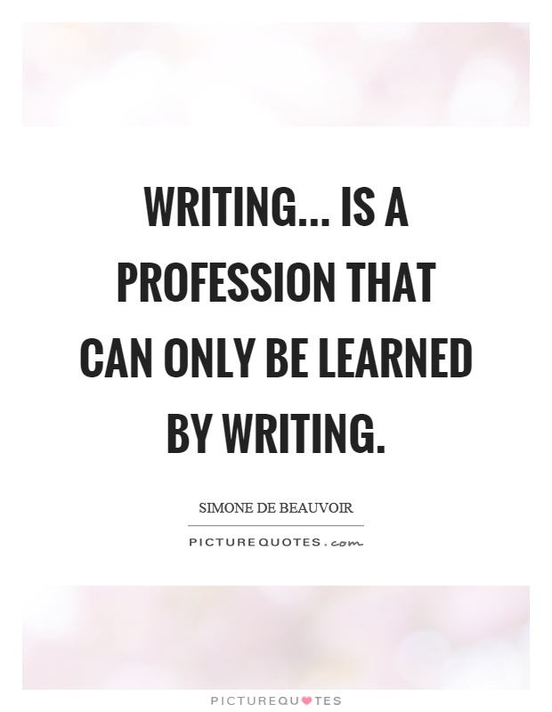 Writing... is a profession that can only be learned by writing Picture Quote #1