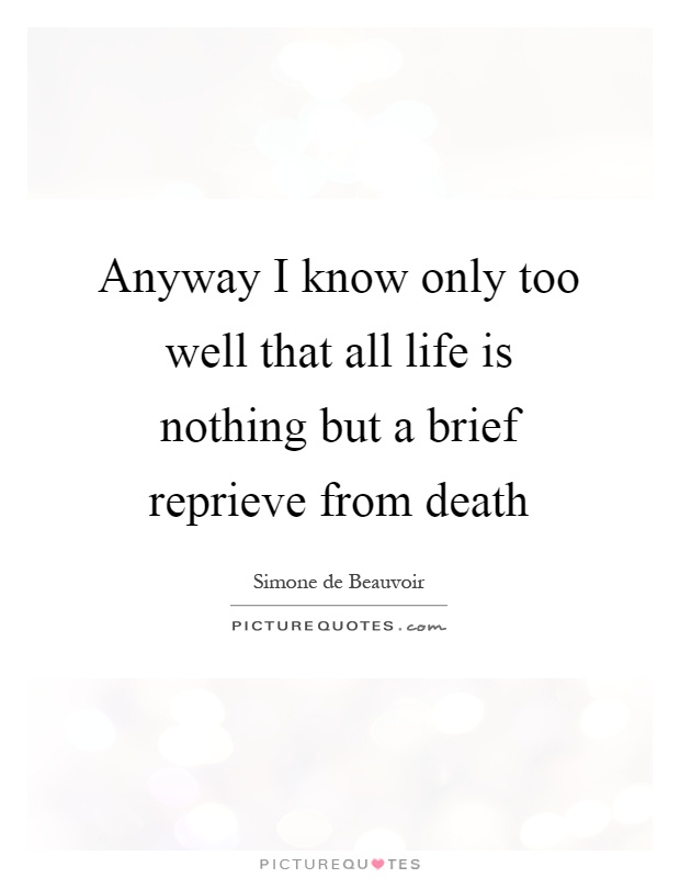 Anyway I know only too well that all life is nothing but a brief reprieve from death Picture Quote #1