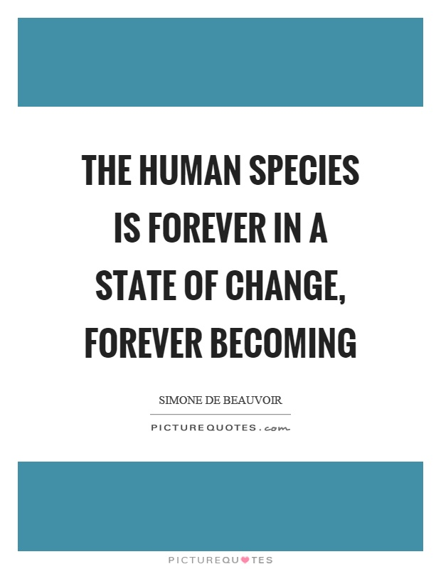 The human species is forever in a state of change, forever becoming Picture Quote #1
