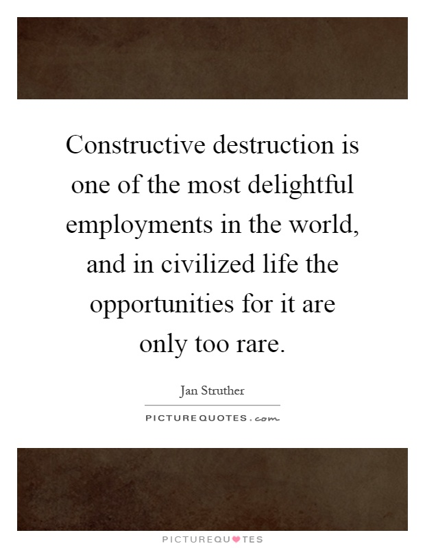 Constructive destruction is one of the most delightful employments in the world, and in civilized life the opportunities for it are only too rare Picture Quote #1