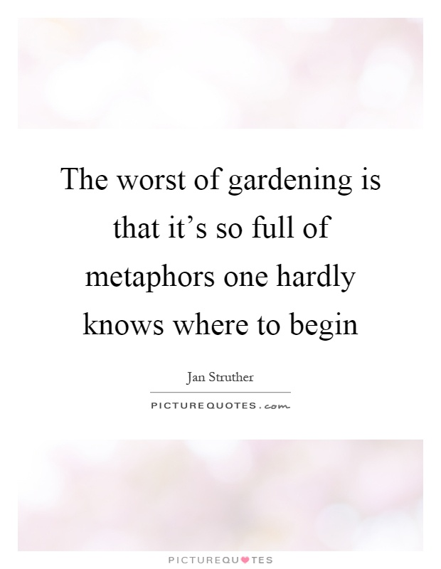 The worst of gardening is that it's so full of metaphors one hardly knows where to begin Picture Quote #1