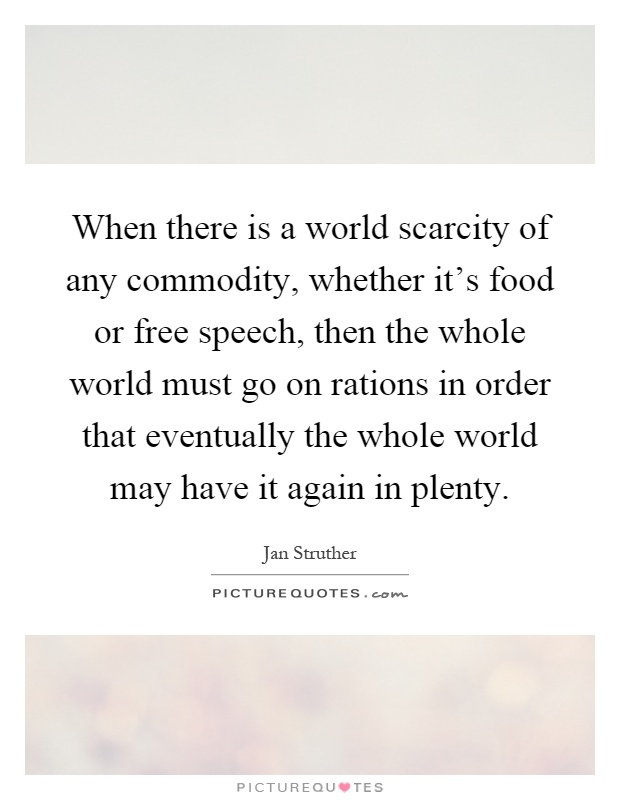 When there is a world scarcity of any commodity, whether it's food or free speech, then the whole world must go on rations in order that eventually the whole world may have it again in plenty Picture Quote #1