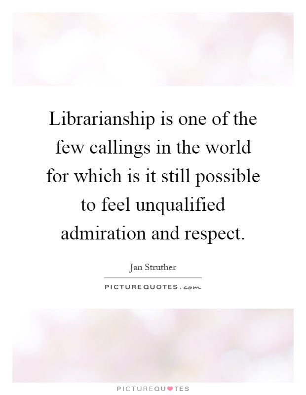 Librarianship is one of the few callings in the world for which is it still possible to feel unqualified admiration and respect Picture Quote #1
