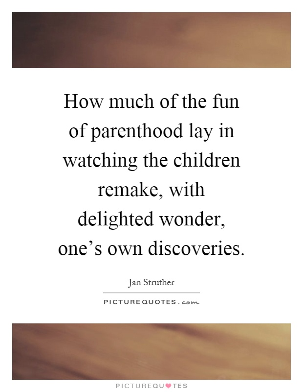 How much of the fun of parenthood lay in watching the children remake, with delighted wonder, one's own discoveries Picture Quote #1