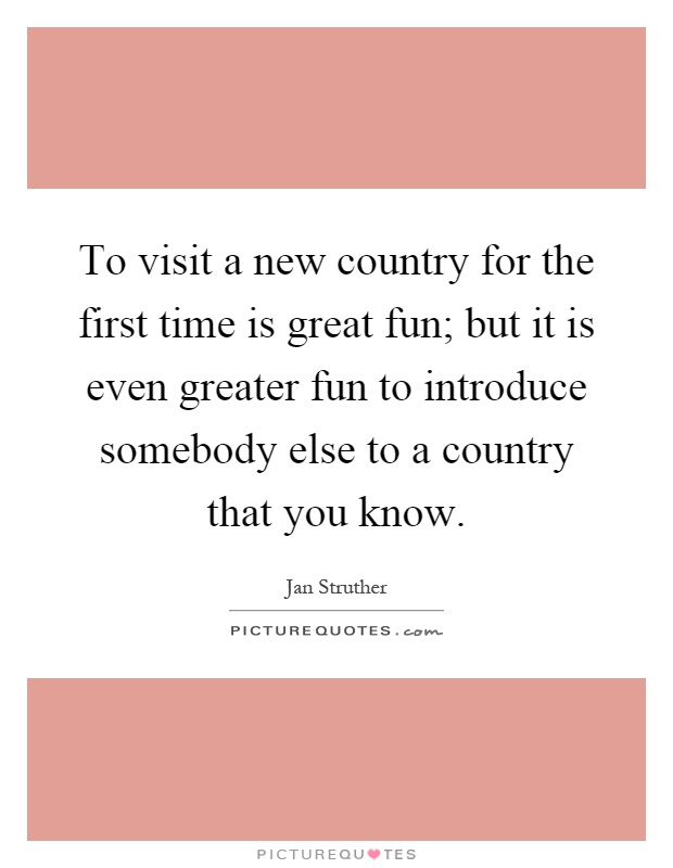To visit a new country for the first time is great fun; but it is even greater fun to introduce somebody else to a country that you know Picture Quote #1