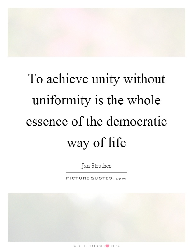To achieve unity without uniformity is the whole essence of the democratic way of life Picture Quote #1