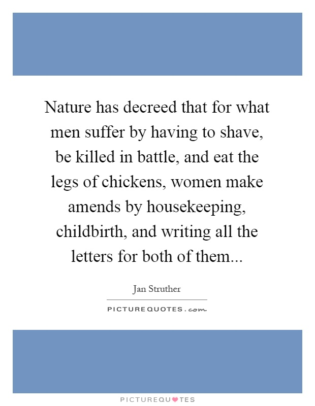 Nature has decreed that for what men suffer by having to shave, be killed in battle, and eat the legs of chickens, women make amends by housekeeping, childbirth, and writing all the letters for both of them Picture Quote #1