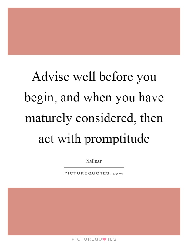 Advise well before you begin, and when you have maturely considered, then act with promptitude Picture Quote #1