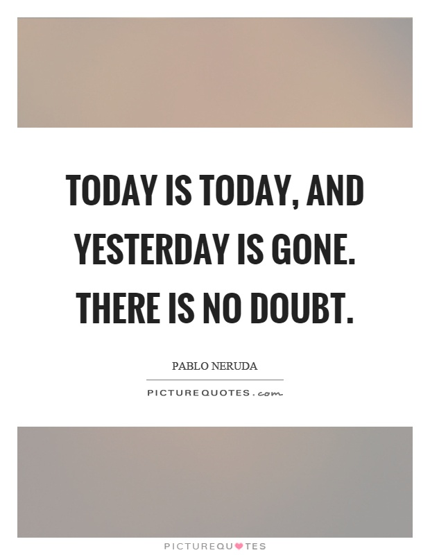 Today is today, and yesterday is gone. There is no doubt Picture Quote #1