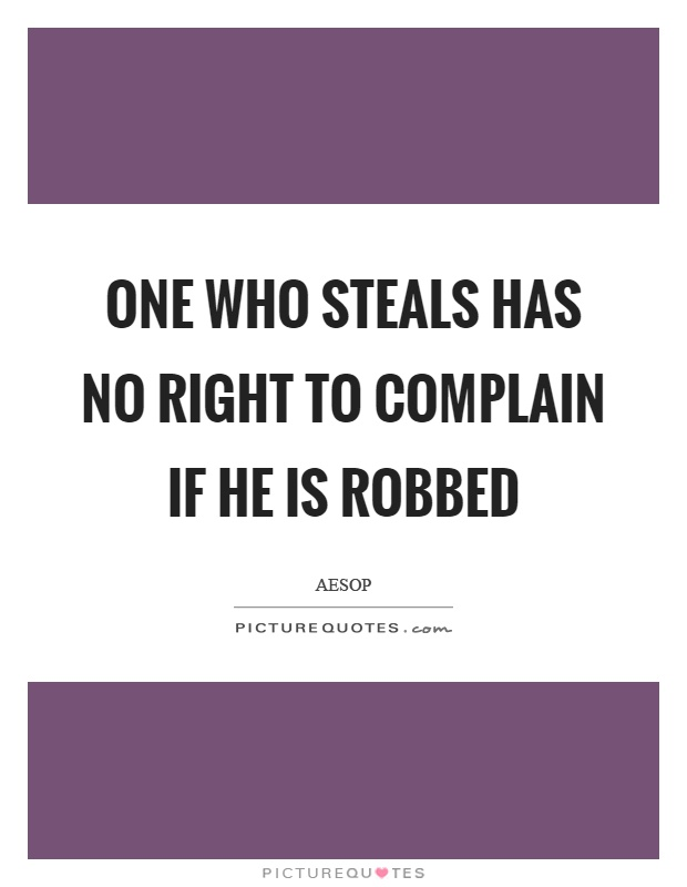One who steals has no right to complain if he is robbed Picture Quote #1