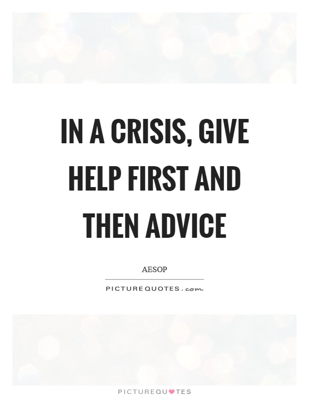In a crisis, give help first and then advice Picture Quote #1