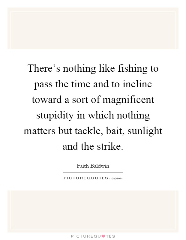 There's nothing like fishing to pass the time and to incline toward a sort of magnificent stupidity in which nothing matters but tackle, bait, sunlight and the strike Picture Quote #1