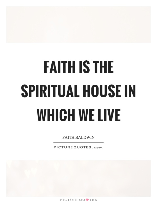 Faith is the spiritual house in which we live Picture Quote #1