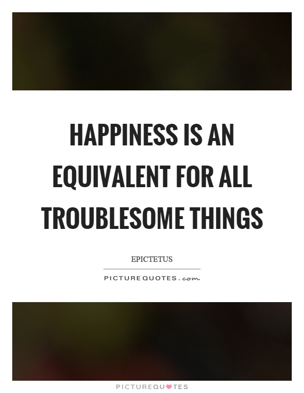 Happiness is an equivalent for all troublesome things Picture Quote #1