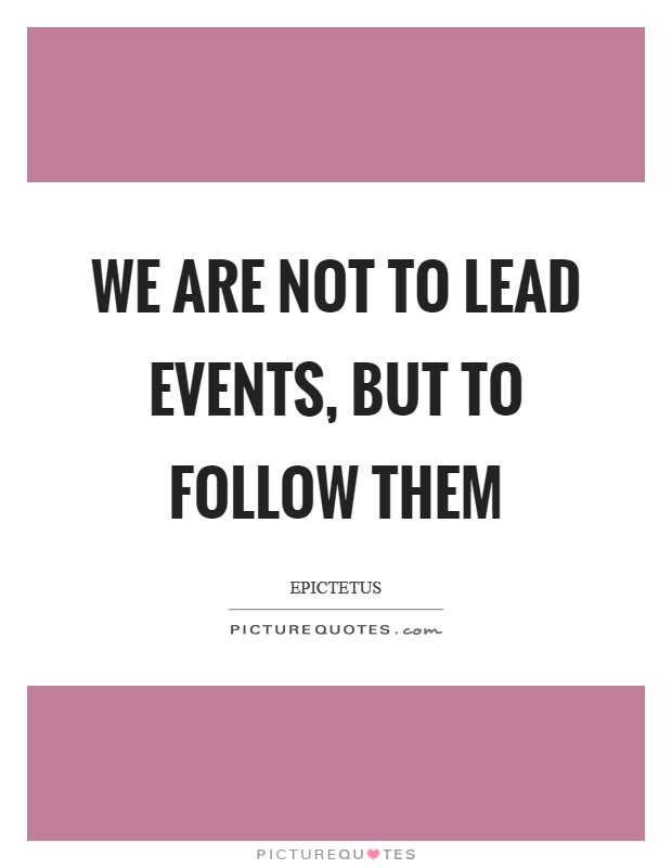 We are not to lead events, but to follow them Picture Quote #1