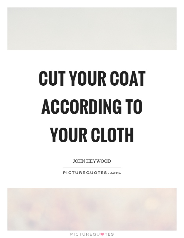 cut your coat according to your cloth People have often written in requesting the meaning and/or origin of a proverb, adage or saying cut your coat according to your cloth.