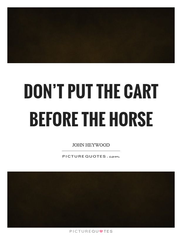 Don't put the cart before the horse Picture Quote #1