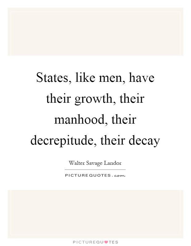 States, like men, have their growth, their manhood, their decrepitude, their decay Picture Quote #1